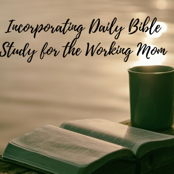 5 Tips for Incorporating Daily Bible Study for the Working Mom
