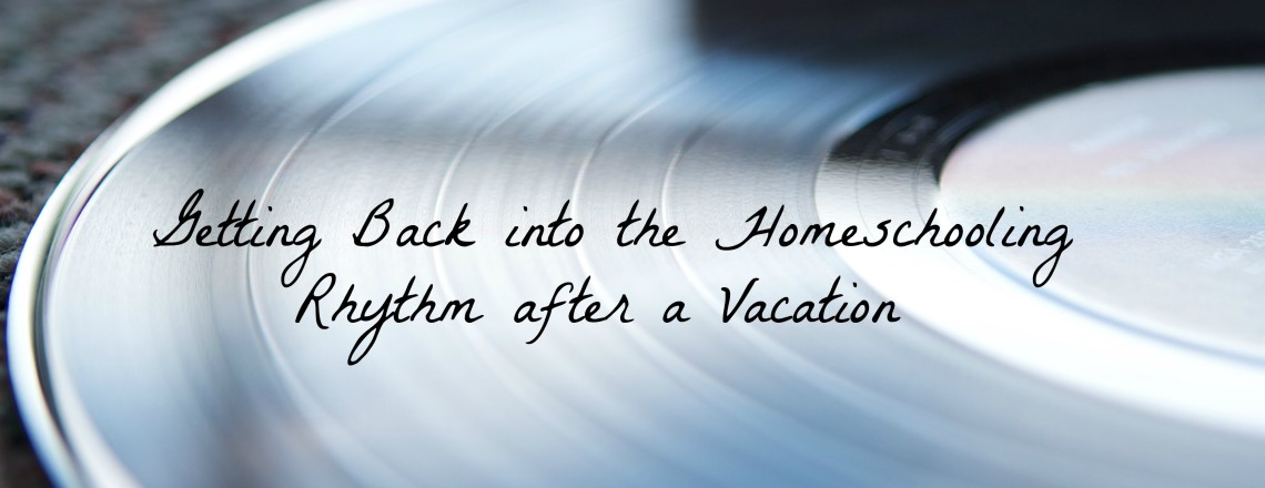 Getting Back to the Homeschooling Rhythm after Vacation